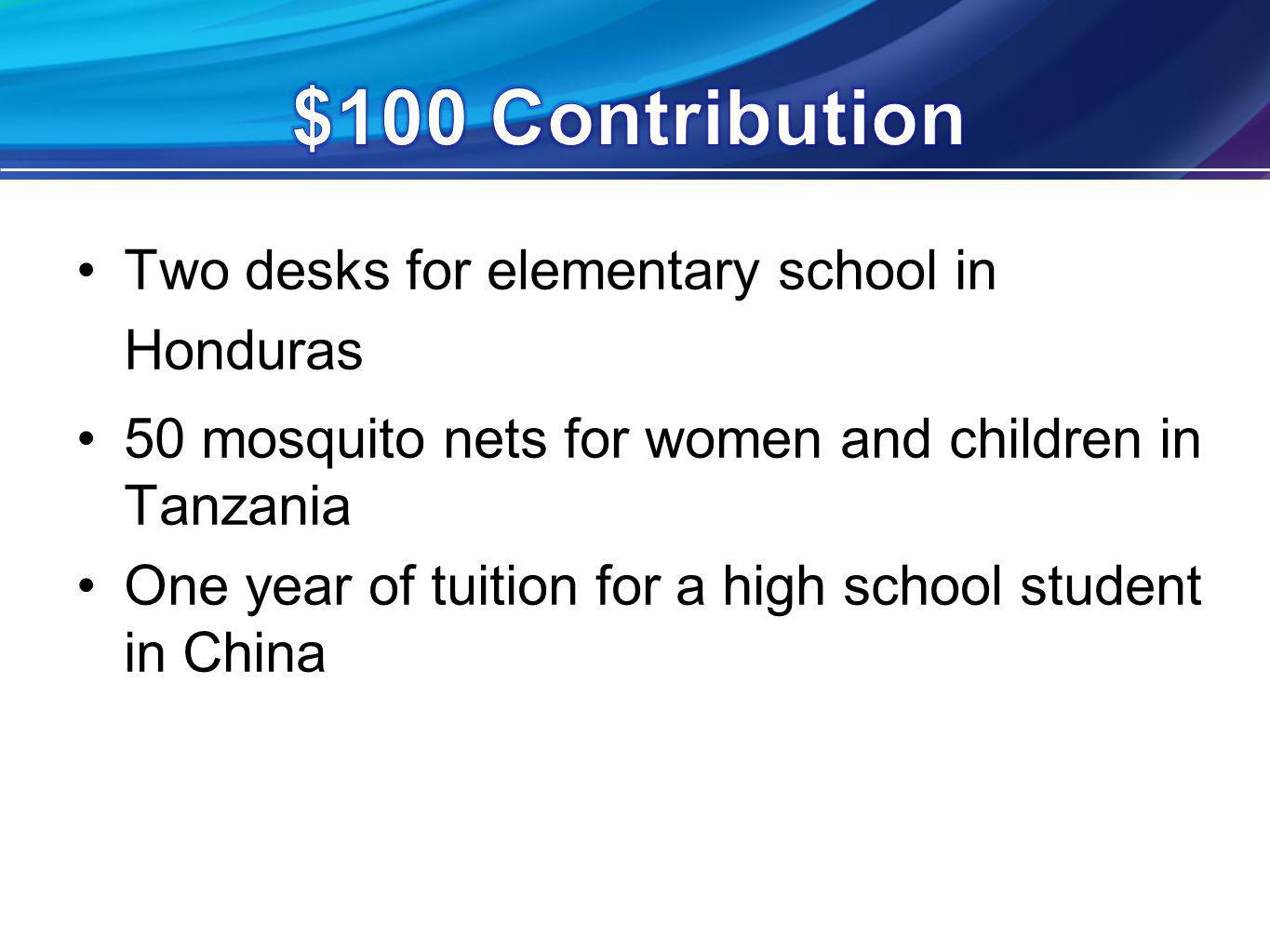 Two desks for elementary school in Honduras 50 mosquito nets for women and children in Tanzania One year of tuition for a high school student in China