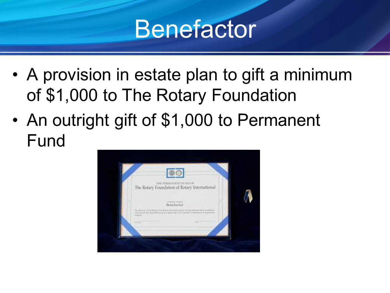 Benefactor A provision in estate plan to gift a minimum of $1,000 to The Rotary Foundation An outright gift of $1,000 to Permanent Fund