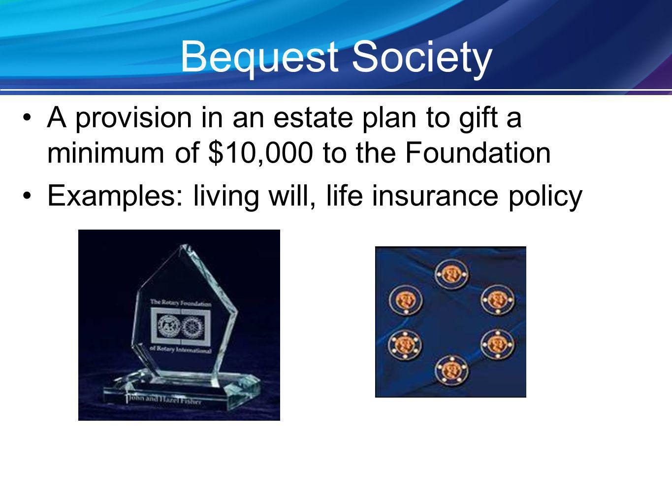 Bequest Society A provision in an estate plan to gift a minimum of $10,000 to the Foundation Examples: living will, life insurance policy