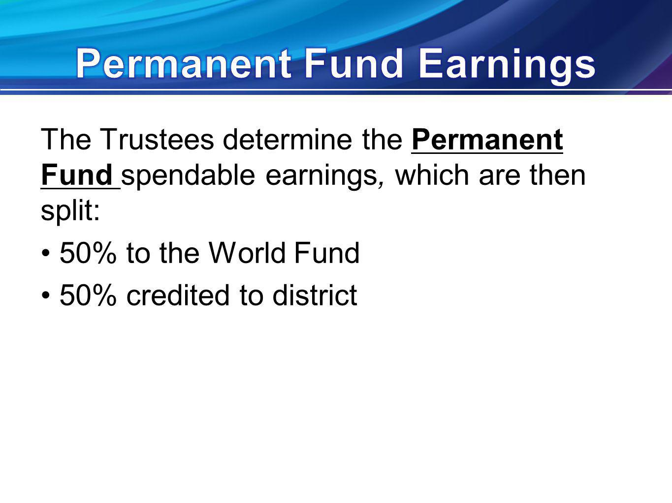 The Trustees determine the Permanent Fund spendable earnings, which are then split: 50% to the World Fund 50% credited to district
