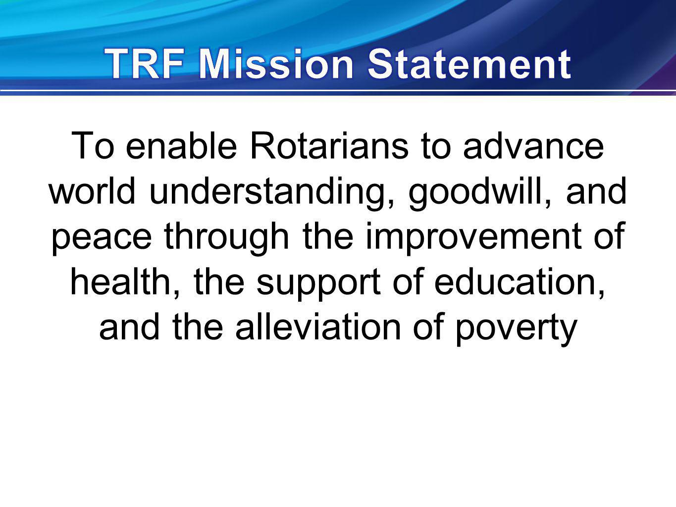 To enable Rotarians to advance world understanding, goodwill, and peace through the improvement of health, the support of education, and the alleviation of poverty
