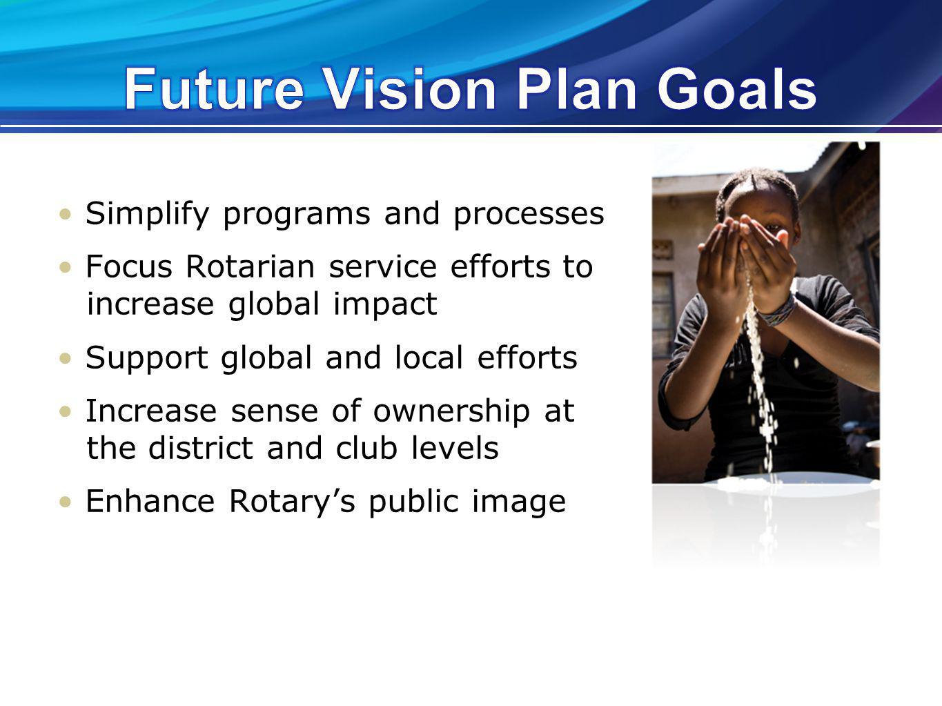 Simplify programs and processes Focus Rotarian service efforts to increase global impact Support global and local efforts Increase sense of ownership at the district and club levels Enhance Rotarys public image