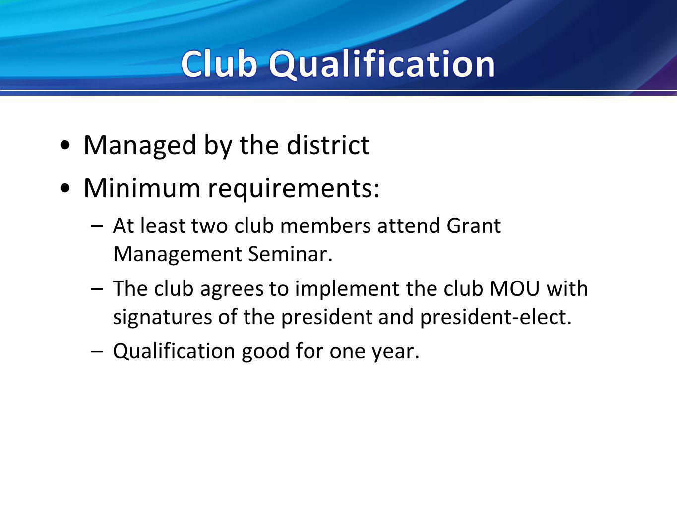 Managed by the district Minimum requirements: –At least two club members attend Grant Management Seminar.