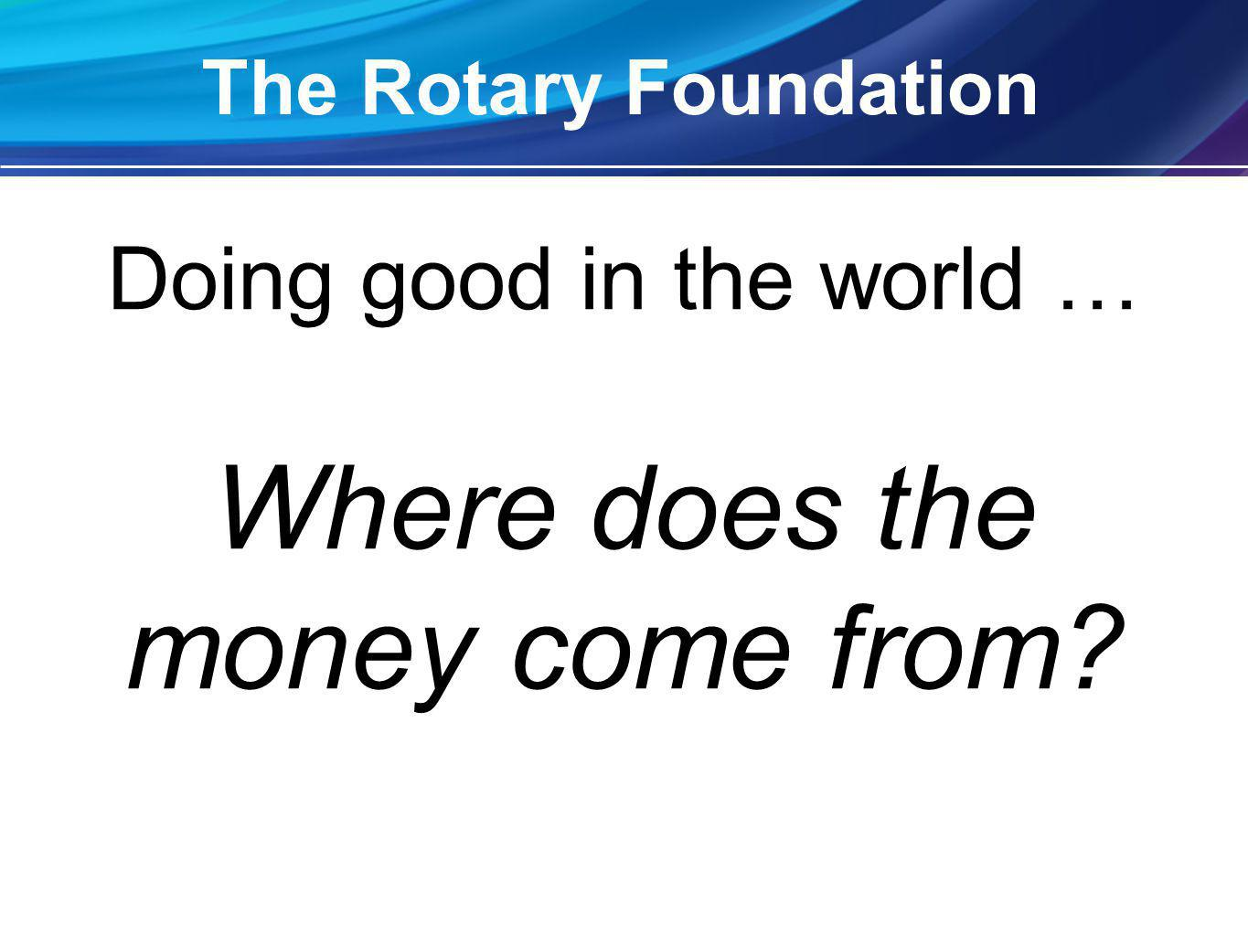 Doing good in the world … Where does the money come from The Rotary Foundation