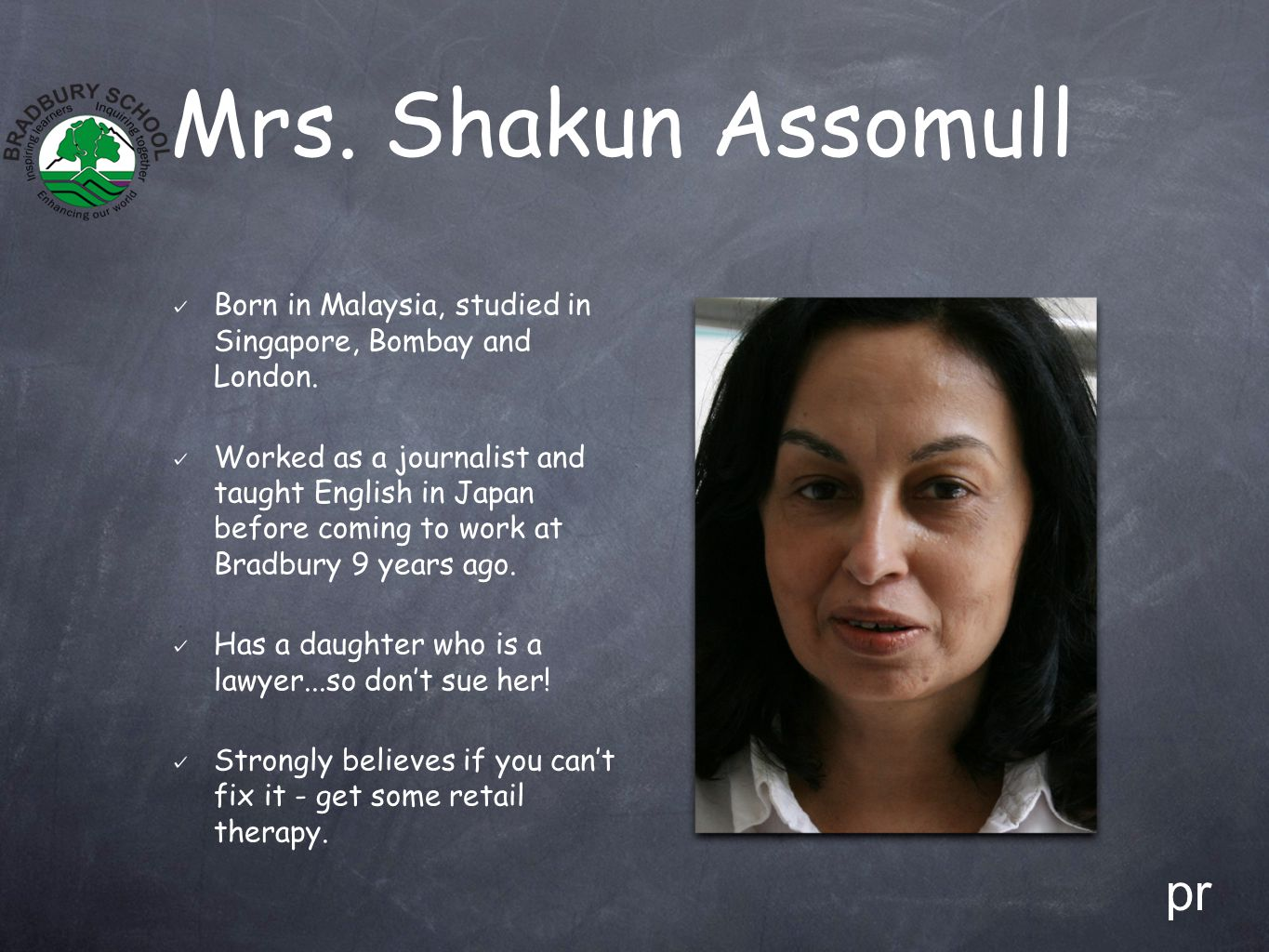 Mrs. Shakun Assomull Born in Malaysia, studied in Singapore, Bombay and London. Worked as a journalist and taught English in Japan before coming to wo