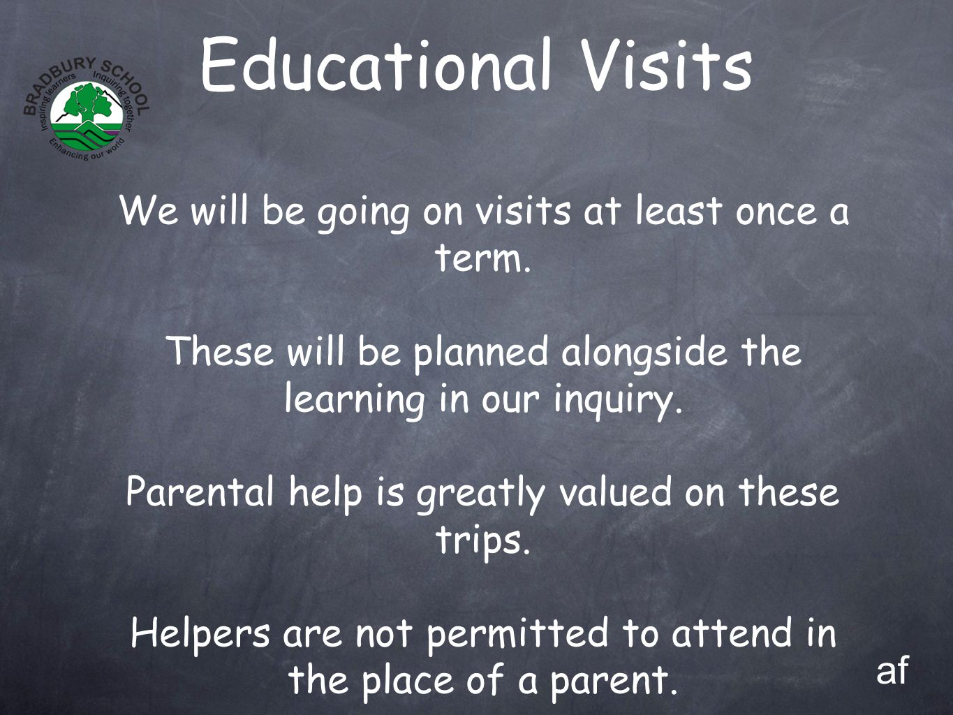 Educational Visits We will be going on visits at least once a term. These will be planned alongside the learning in our inquiry. Parental help is grea