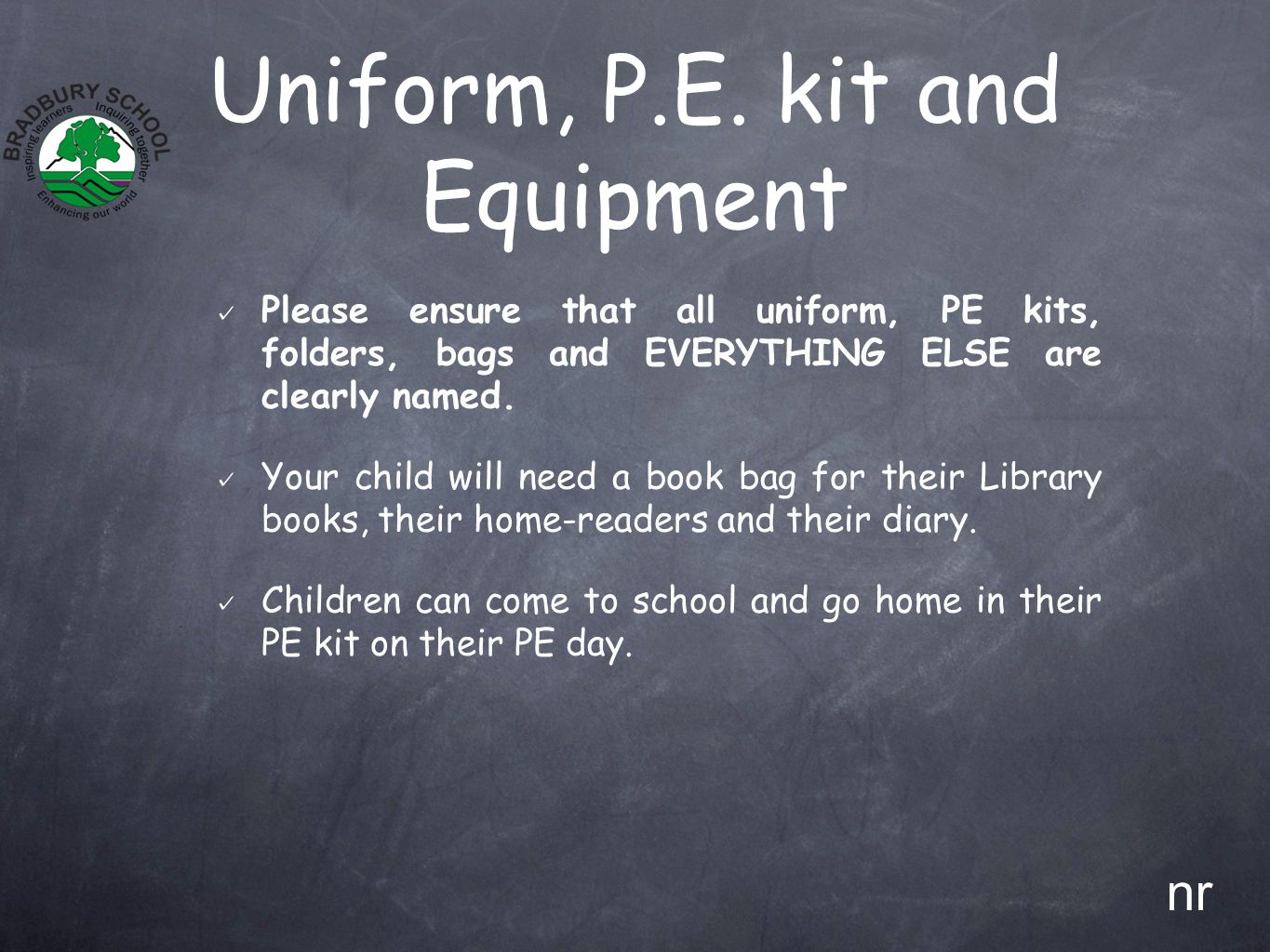 Uniform, P.E. kit and Equipment Please ensure that all uniform, PE kits, folders, bags and EVERYTHING ELSE are clearly named. Your child will need a b