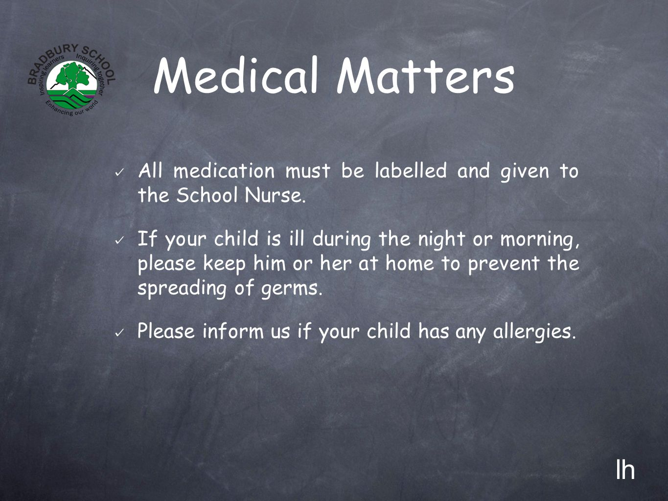 Medical Matters All medication must be labelled and given to the School Nurse. If your child is ill during the night or morning, please keep him or he