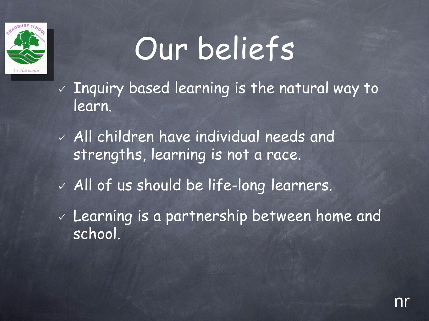 Our beliefs Inquiry based learning is the natural way to learn. All children have individual needs and strengths, learning is not a race. All of us sh