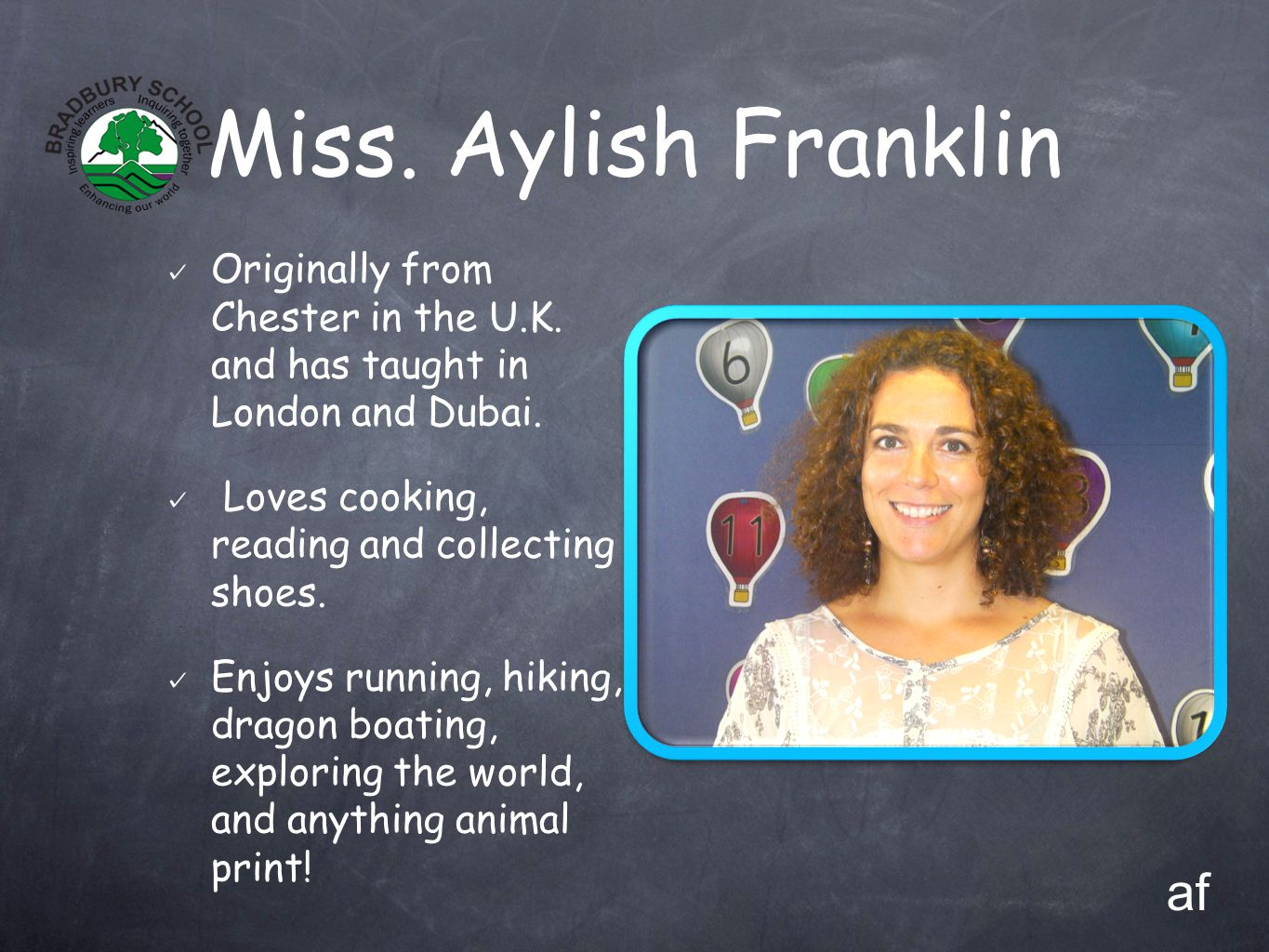 Miss. Aylish Franklin Originally from Chester in the U.K. and has taught in London and Dubai. Loves cooking, reading and collecting shoes. Enjoys runn