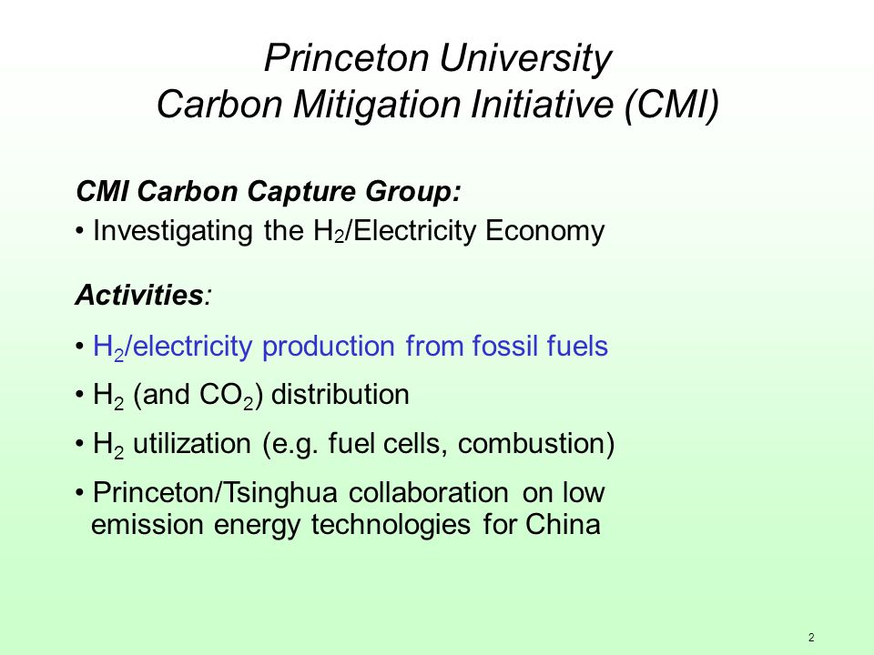 2 Princeton University Carbon Mitigation Initiative (CMI) CMI Carbon Capture Group: Investigating the H 2 /Electricity Economy Activities: H 2 /electricity production from fossil fuels H 2 (and CO 2 ) distribution H 2 utilization (e.g.