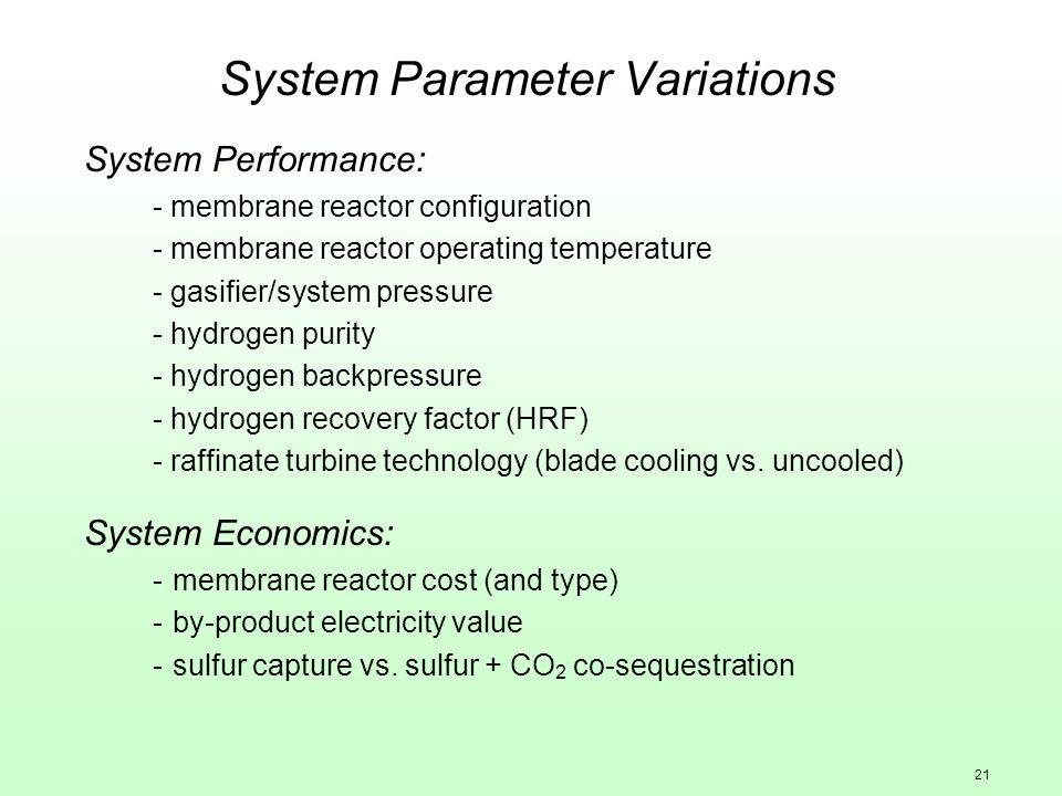 21 System Parameter Variations System Performance: - membrane reactor configuration - membrane reactor operating temperature - gasifier/system pressure - hydrogen purity - hydrogen backpressure - hydrogen recovery factor (HRF) - raffinate turbine technology (blade cooling vs.