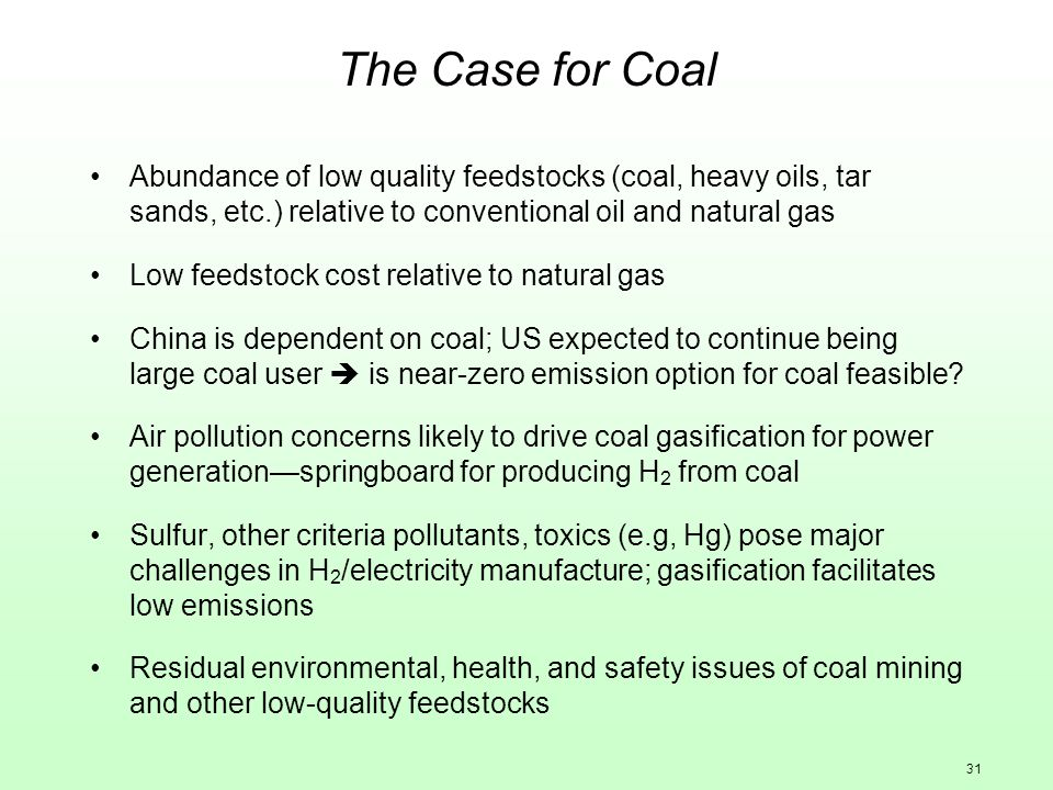 31 The Case for Coal Abundance of low quality feedstocks (coal, heavy oils, tar sands, etc.) relative to conventional oil and natural gas Low feedstoc