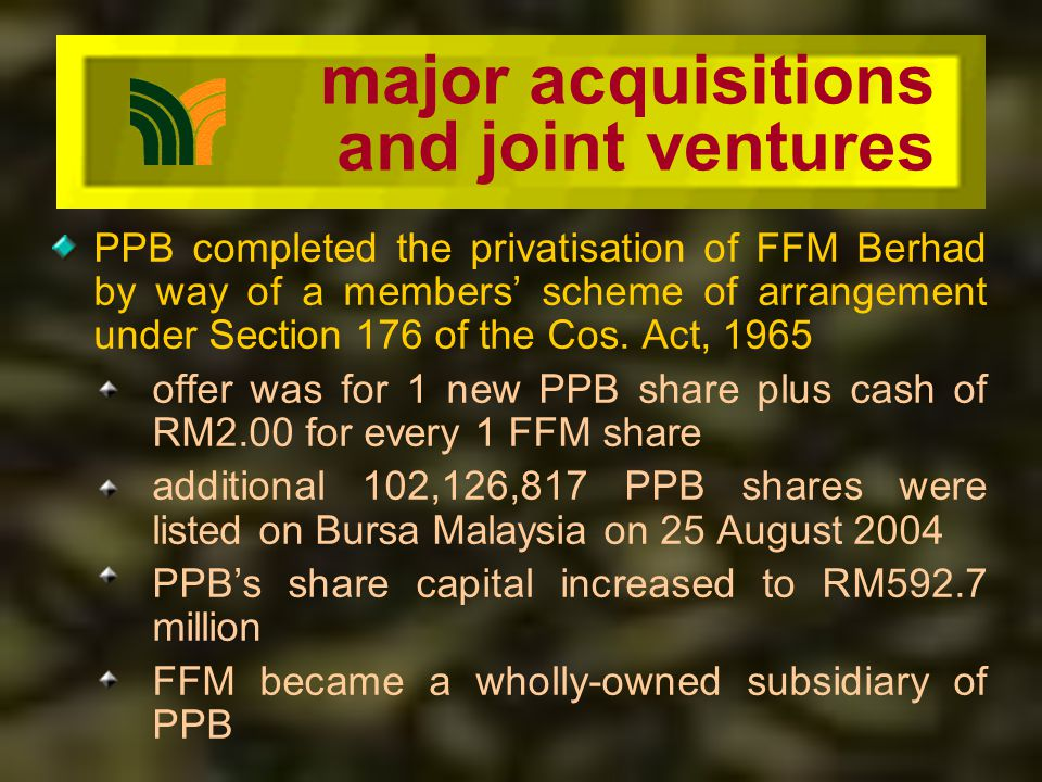 major acquisitions and joint ventures PPB completed the privatisation of FFM Berhad by way of a members scheme of arrangement under Section 176 of the Cos.