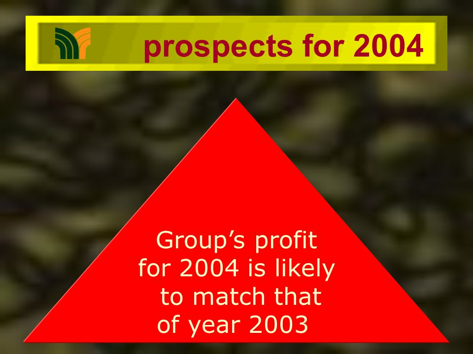 prospects for 2004 Groups profit for 2004 is likely to match that of year 2003