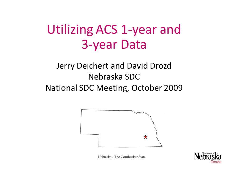 Utilizing ACS 1-year and 3-year Data Jerry Deichert and David Drozd Nebraska SDC National SDC Meeting, October 2009