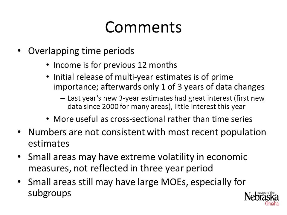 Comments Overlapping time periods Income is for previous 12 months Initial release of multi-year estimates is of prime importance; afterwards only 1 of 3 years of data changes – Last years new 3-year estimates had great interest (first new data since 2000 for many areas), little interest this year More useful as cross-sectional rather than time series Numbers are not consistent with most recent population estimates Small areas may have extreme volatility in economic measures, not reflected in three year period Small areas still may have large MOEs, especially for subgroups