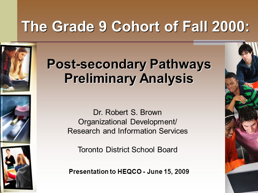 The Grade 9 Cohort of Fall 2000: Post-secondary Pathways Preliminary Analysis Presentation to HEQCO - June 15, 2009 Dr.