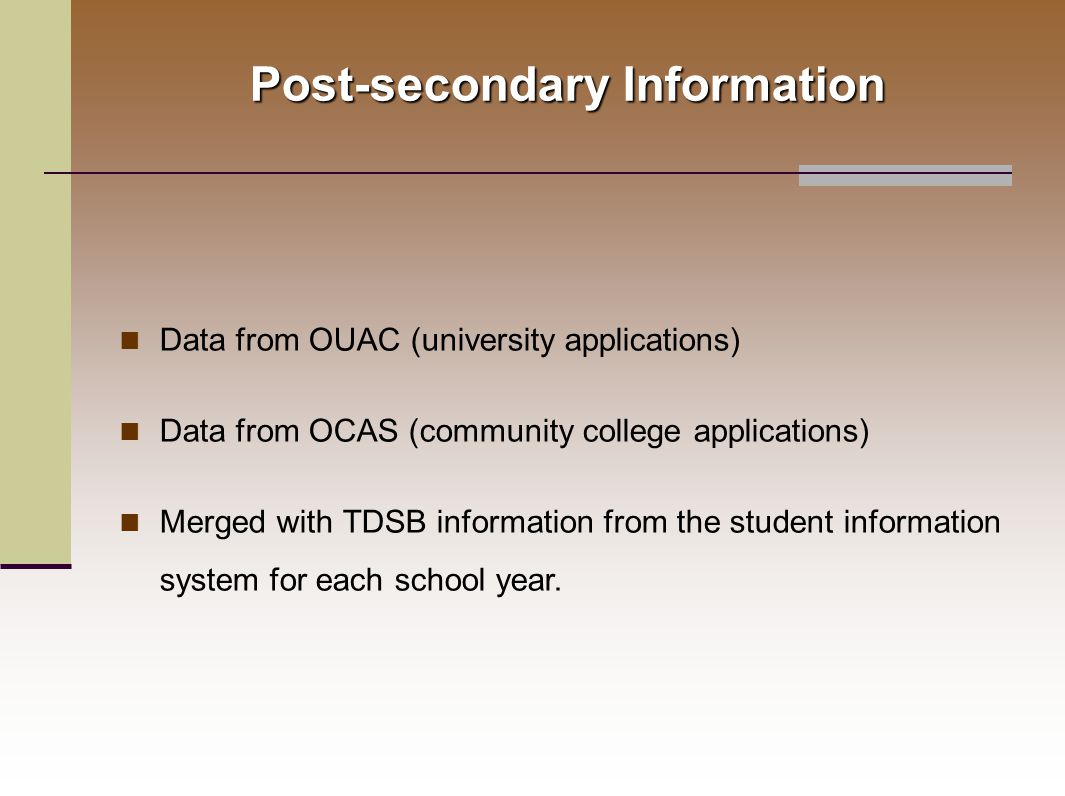 Post-secondary Information Data from OUAC (university applications) Data from OCAS (community college applications) Merged with TDSB information from the student information system for each school year.