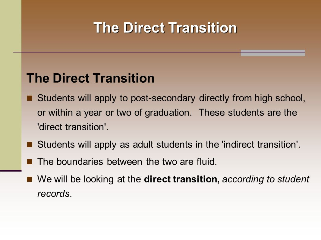 The Direct Transition Students will apply to post-secondary directly from high school, or within a year or two of graduation.