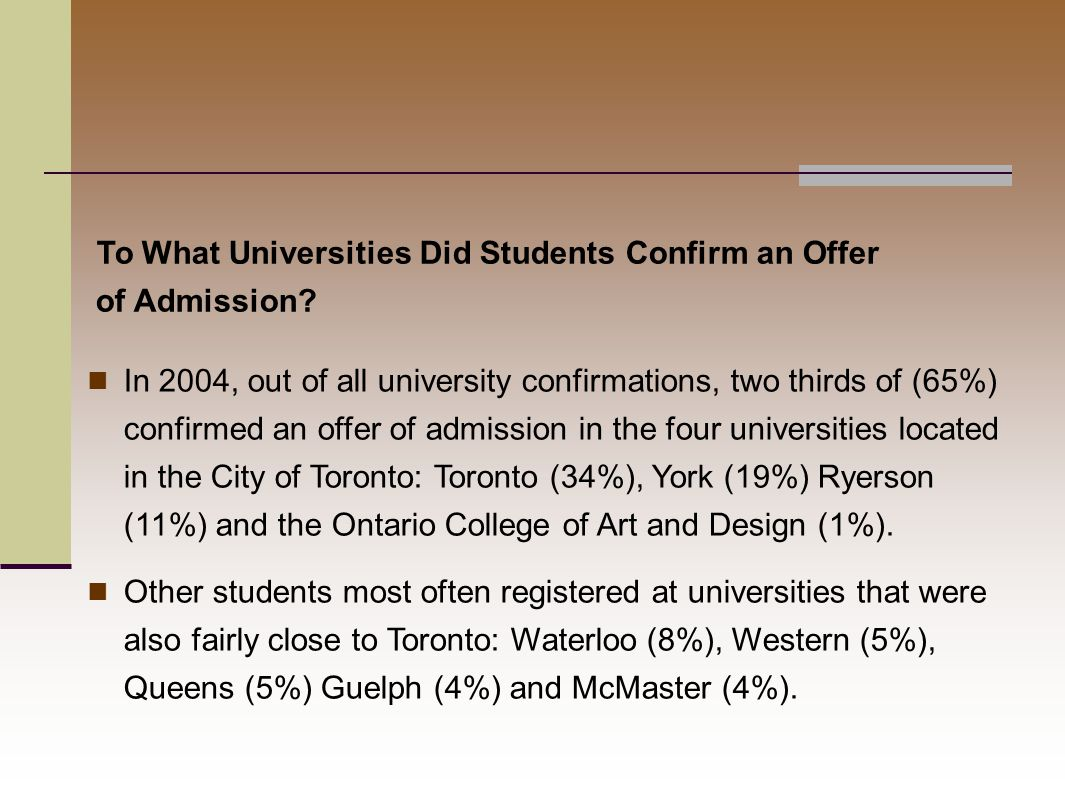 In 2004, out of all university confirmations, two thirds of (65%) confirmed an offer of admission in the four universities located in the City of Toronto: Toronto (34%), York (19%) Ryerson (11%) and the Ontario College of Art and Design (1%).