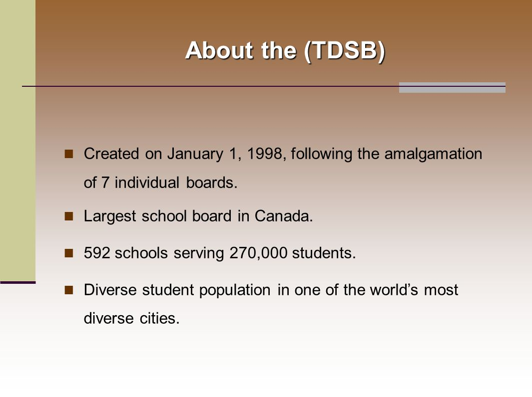 About the (TDSB) Created on January 1, 1998, following the amalgamation of 7 individual boards.