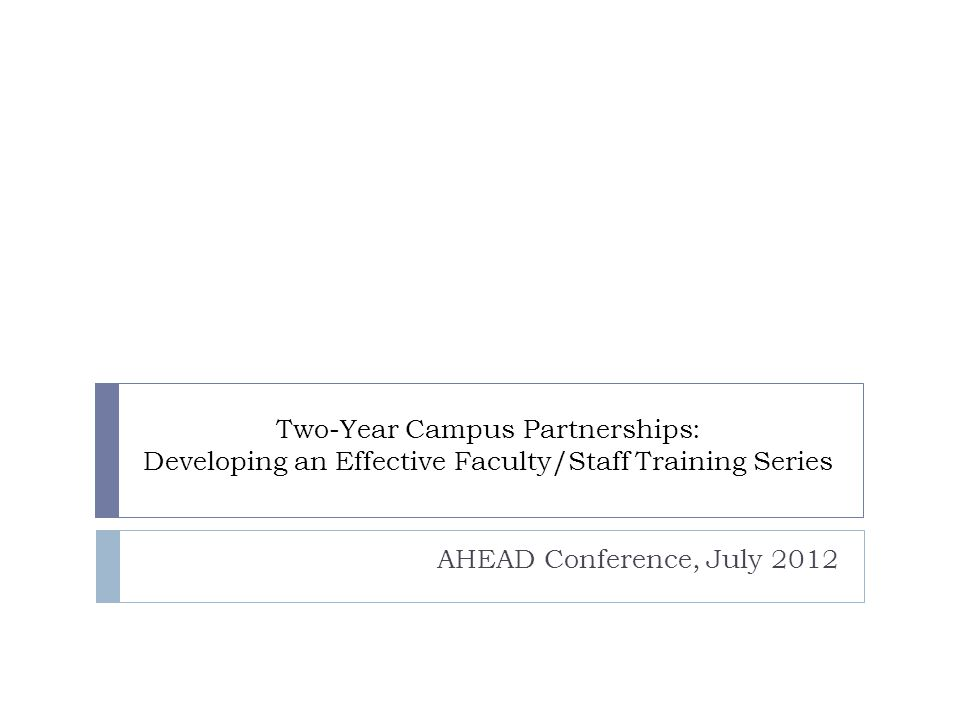 Two-Year Campus Partnerships: Developing an Effective Faculty/Staff Training Series AHEAD Conference, July 2012