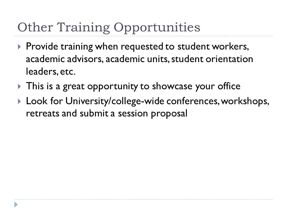 Other Training Opportunities Provide training when requested to student workers, academic advisors, academic units, student orientation leaders, etc.