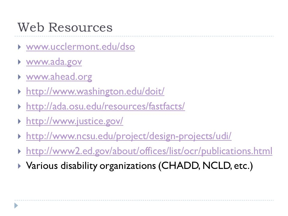 Web Resources www.ucclermont.edu/dso www.ada.gov www.ahead.org http://www.washington.edu/doit/ http://ada.osu.edu/resources/fastfacts/ http://www.justice.gov/ http://www.ncsu.edu/project/design-projects/udi/ http://www2.ed.gov/about/offices/list/ocr/publications.html Various disability organizations (CHADD, NCLD, etc.)