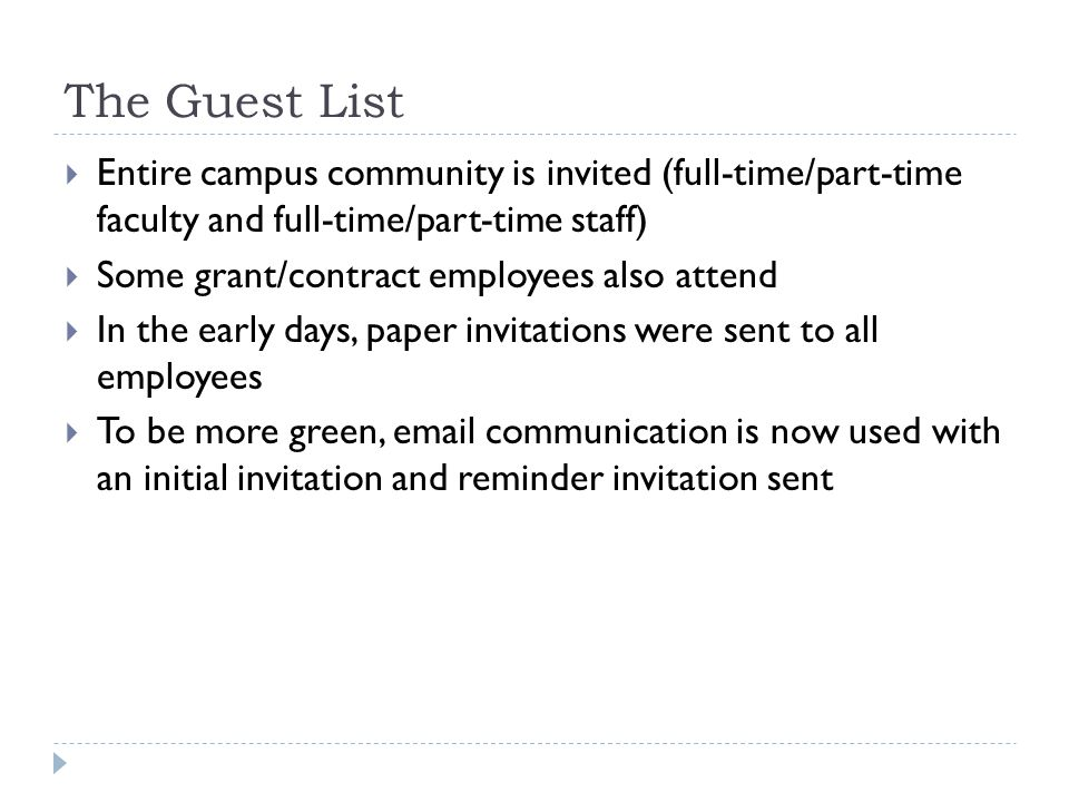 The Guest List Entire campus community is invited (full-time/part-time faculty and full-time/part-time staff) Some grant/contract employees also attend In the early days, paper invitations were sent to all employees To be more green, email communication is now used with an initial invitation and reminder invitation sent