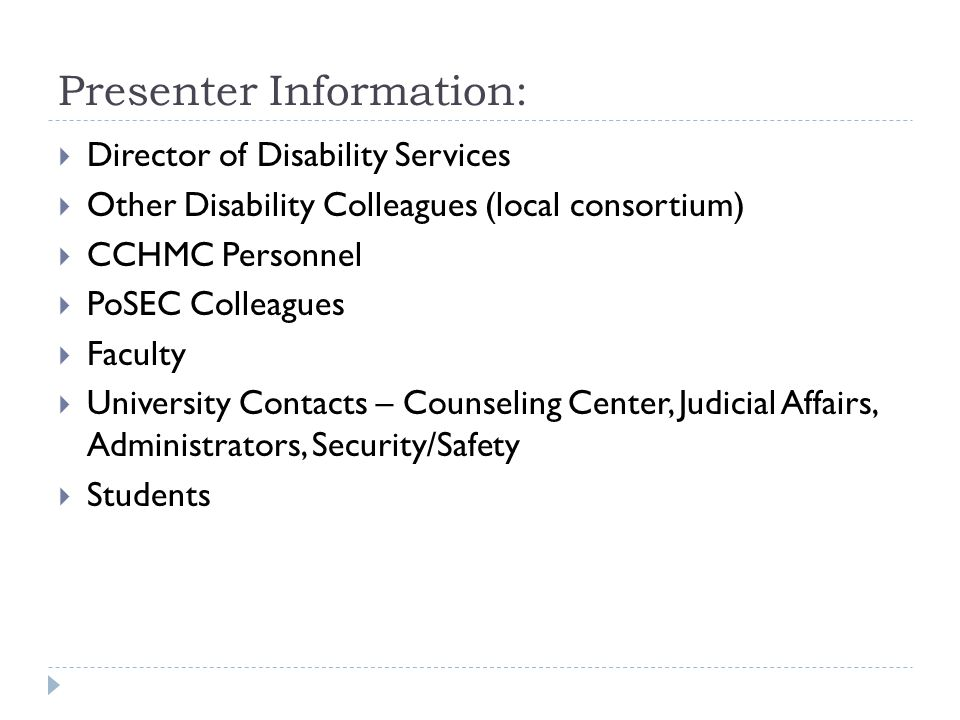 Presenter Information: Director of Disability Services Other Disability Colleagues (local consortium) CCHMC Personnel PoSEC Colleagues Faculty University Contacts – Counseling Center, Judicial Affairs, Administrators, Security/Safety Students