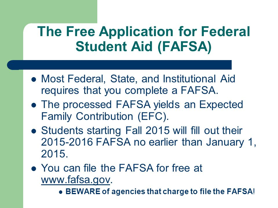 The Free Application for Federal Student Aid (FAFSA) Most Federal, State, and Institutional Aid requires that you complete a FAFSA.