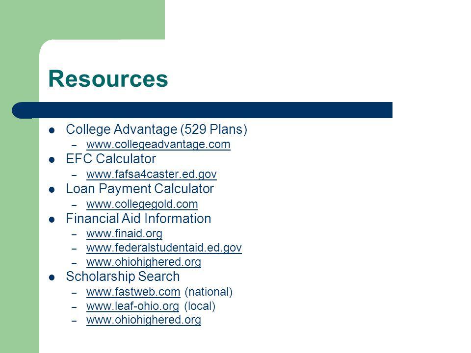 Resources College Advantage (529 Plans) – www.collegeadvantage.com EFC Calculator – www.fafsa4caster.ed.gov Loan Payment Calculator – www.collegegold.com Financial Aid Information – www.finaid.org www.finaid.org – www.federalstudentaid.ed.gov www.federalstudentaid.ed.gov – www.ohiohighered.org www.ohiohighered.org Scholarship Search – www.fastweb.com (national) www.fastweb.com – www.leaf-ohio.org (local) www.leaf-ohio.org – www.ohiohighered.org www.ohiohighered.org