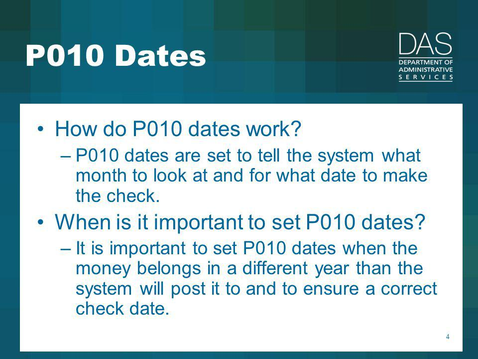 4 P010 Dates How do P010 dates work? –P010 dates are set to tell the system what month to look at and for what date to make the check. When is it impo