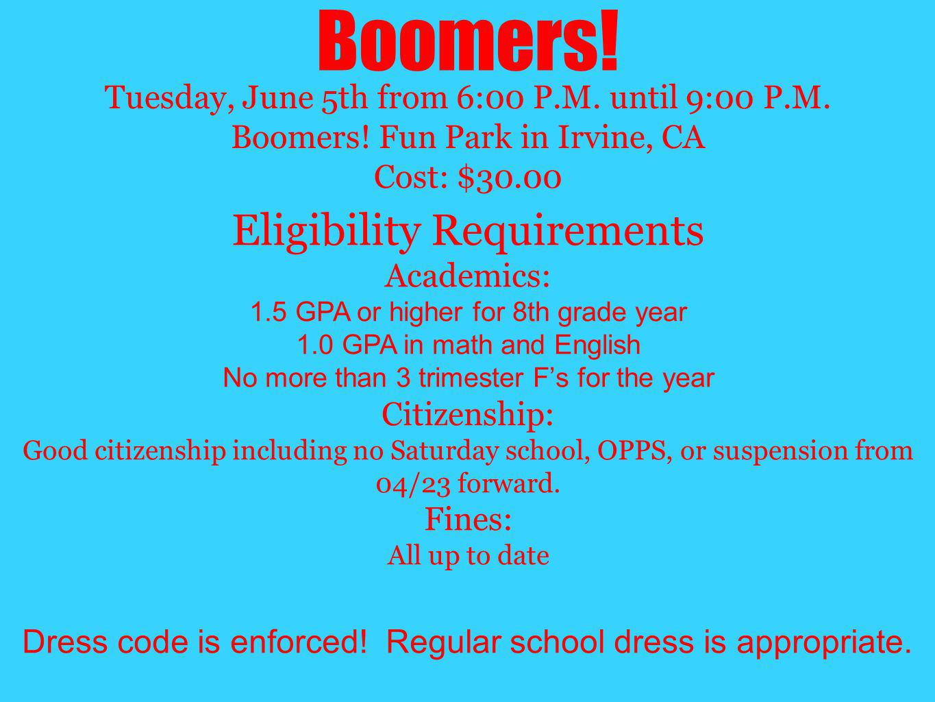 Boomers! Tuesday, June 5th from 6:00 P.M. until 9:00 P.M. Boomers! Fun Park in Irvine, CA Cost: $30.00 Eligibility Requirements Academics: 1.5 GPA or