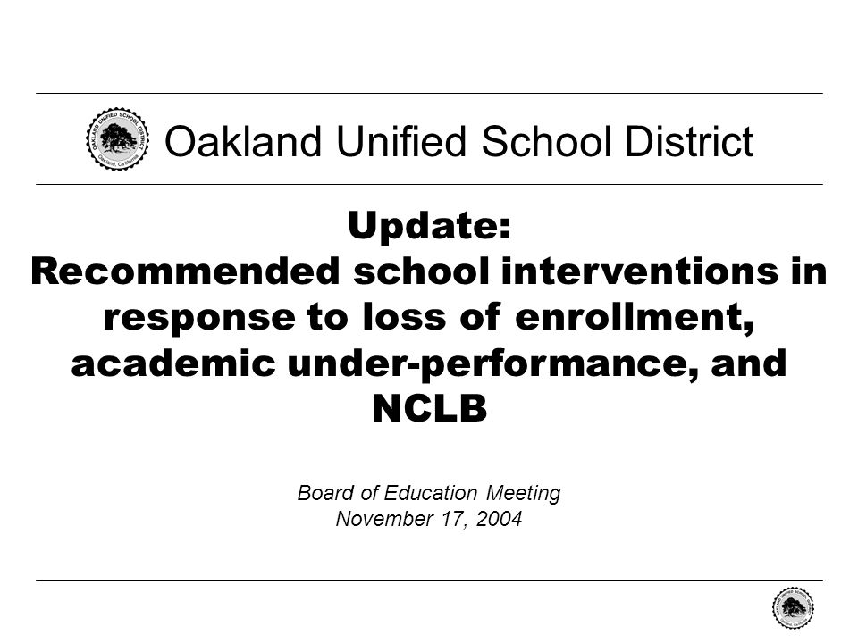 - 0 - Update: Recommended school interventions in response to loss of enrollment, academic under-performance, and NCLB Oakland Unified School District Board of Education Meeting November 17, 2004