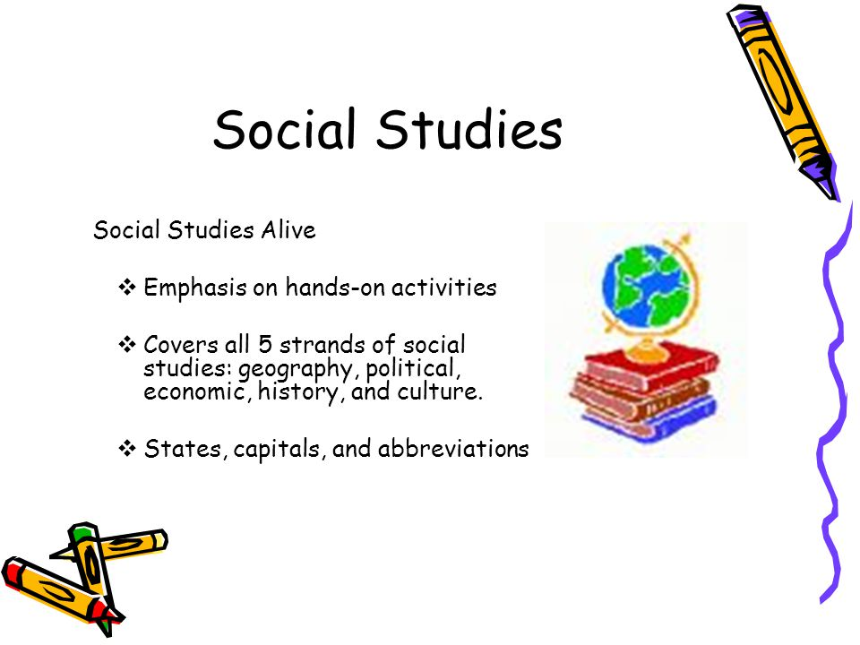 Social Studies Social Studies Alive Emphasis on hands-on activities Covers all 5 strands of social studies: geography, political, economic, history, and culture.