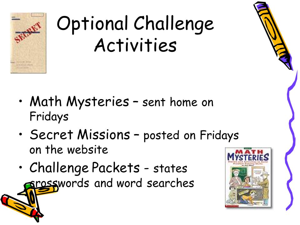 Optional Challenge Activities Math Mysteries – sent home on Fridays Secret Missions – posted on Fridays on the website Challenge Packets - states crosswords and word searches