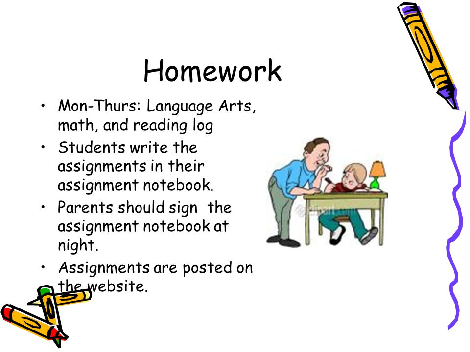 Homework Mon-Thurs: Language Arts, math, and reading log Students write the assignments in their assignment notebook.
