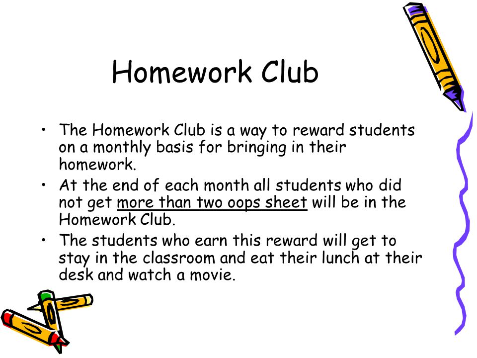 Homework Club The Homework Club is a way to reward students on a monthly basis for bringing in their homework. At the end of each month all students w