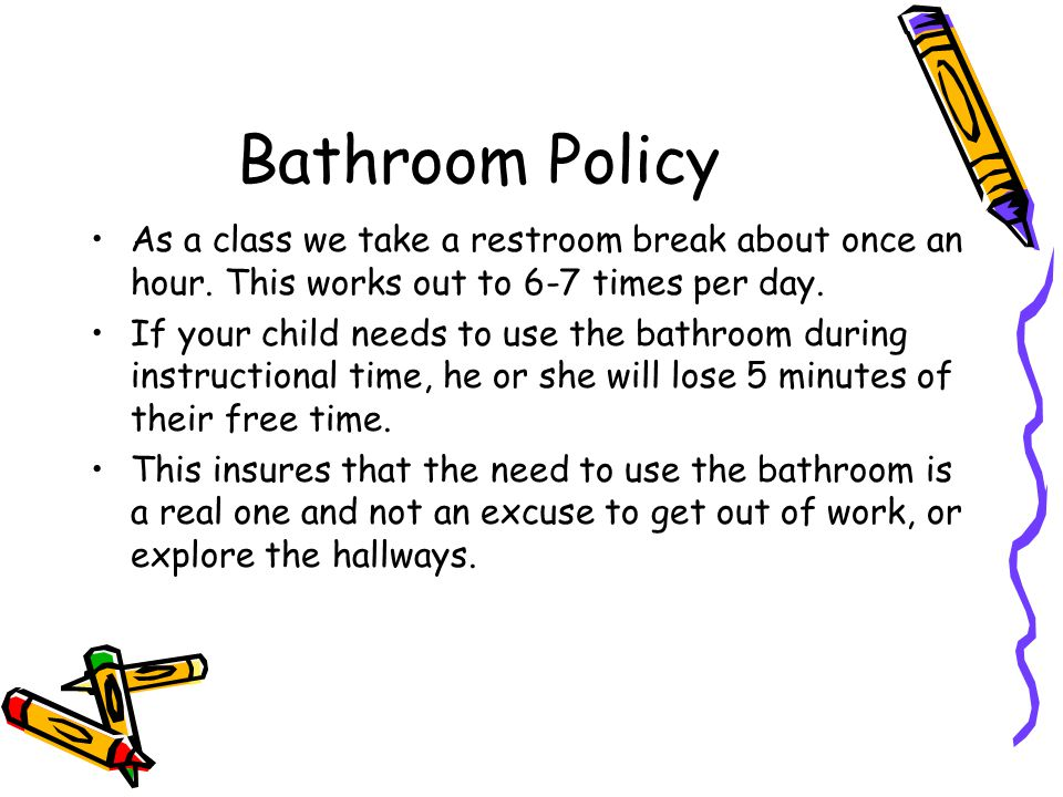 Bathroom Policy As a class we take a restroom break about once an hour.