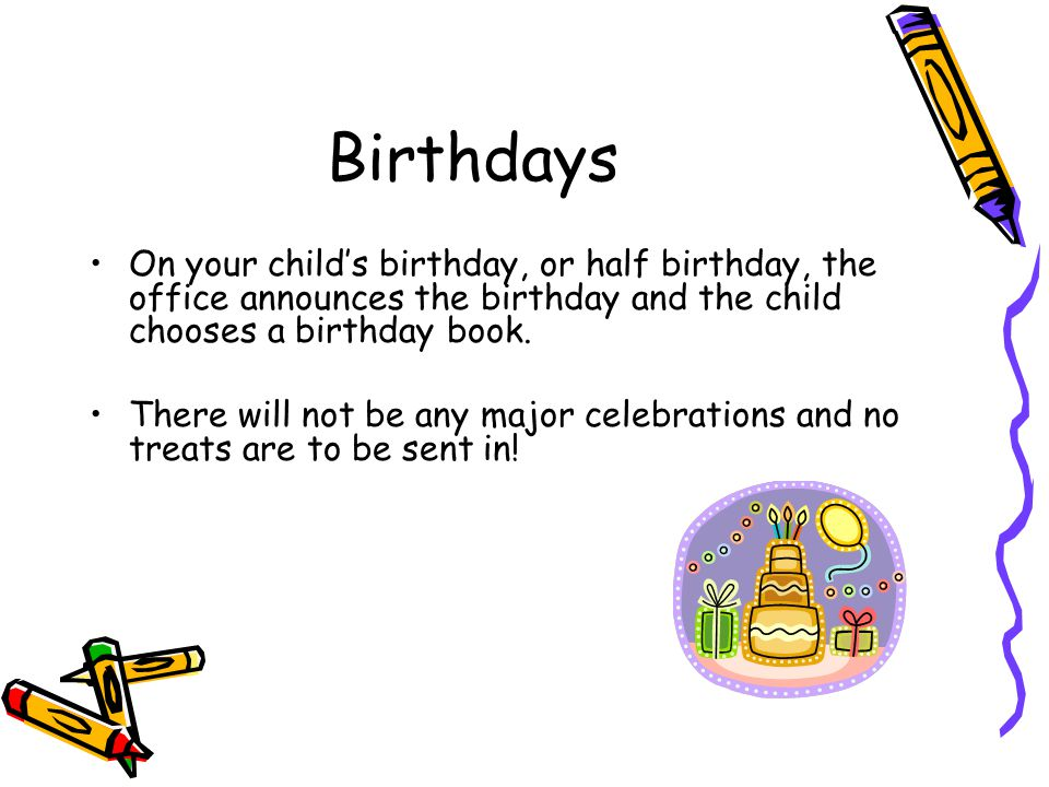 Birthdays On your childs birthday, or half birthday, the office announces the birthday and the child chooses a birthday book.