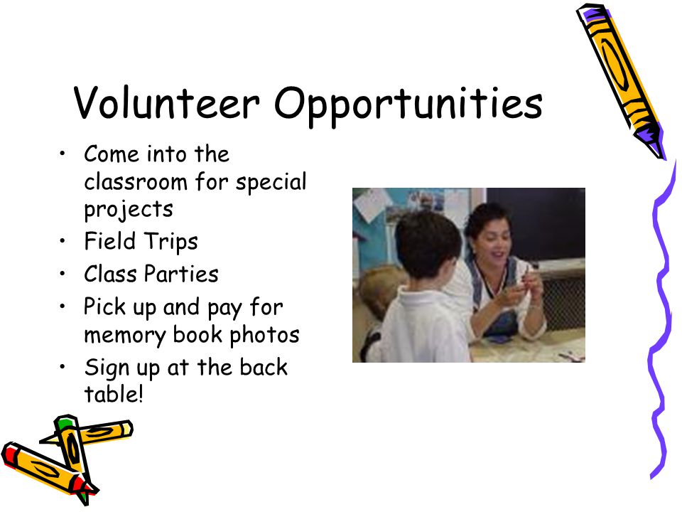 Volunteer Opportunities Come into the classroom for special projects Field Trips Class Parties Pick up and pay for memory book photos Sign up at the back table!