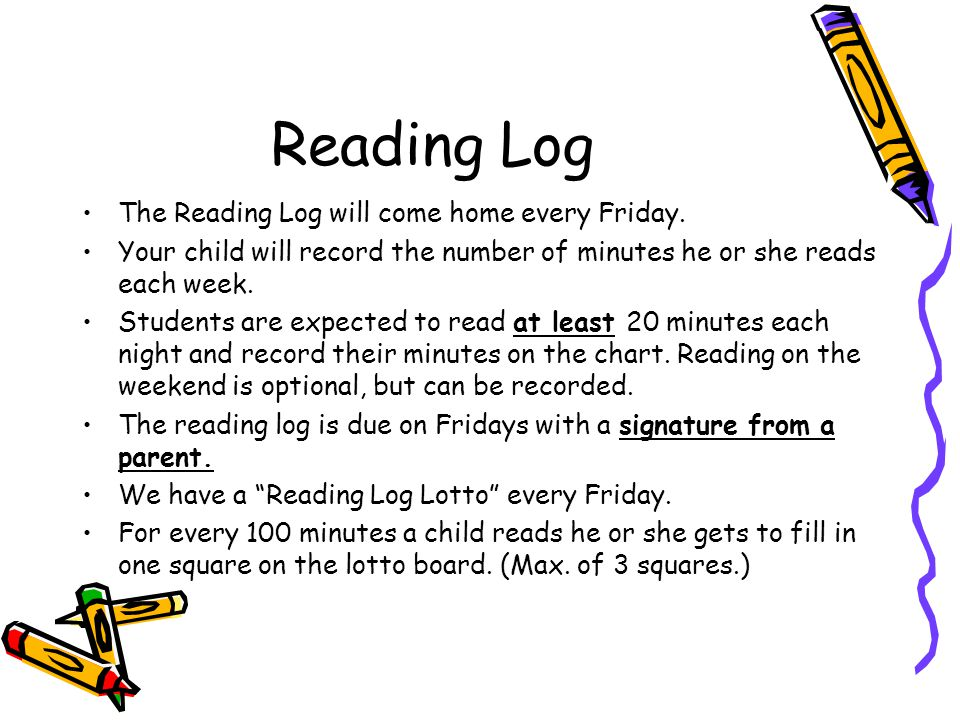 Reading Log The Reading Log will come home every Friday. Your child will record the number of minutes he or she reads each week. Students are expected
