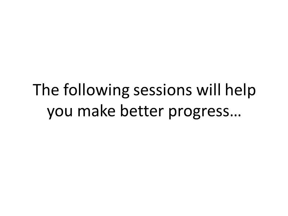 The following sessions will help you make better progress…