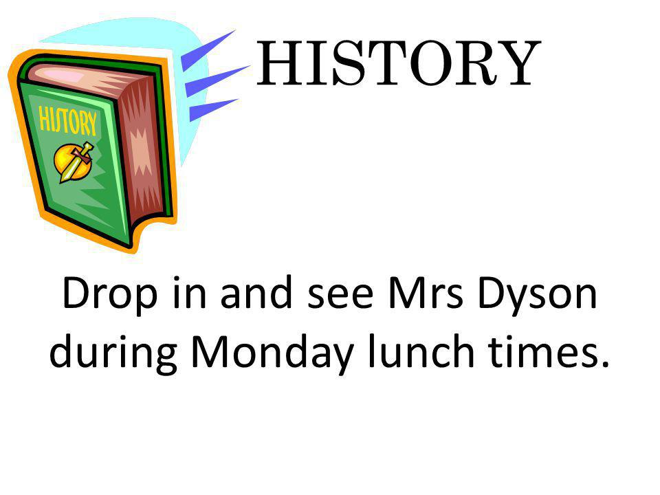 HISTORY Drop in and see Mrs Dyson during Monday lunch times.