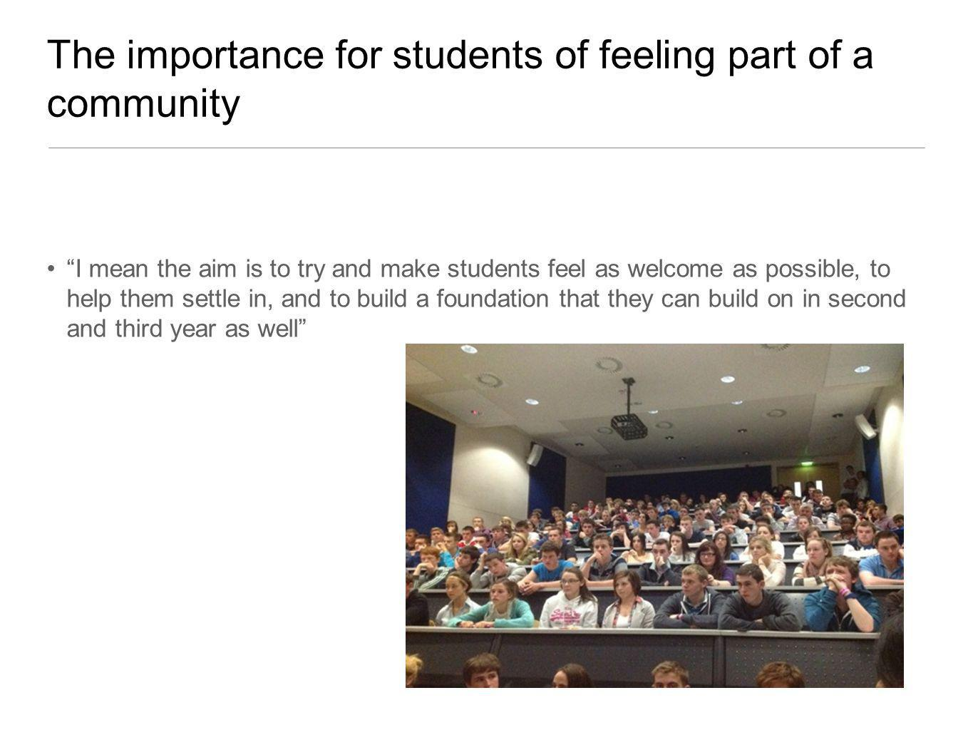 The importance for students of feeling part of a community I mean the aim is to try and make students feel as welcome as possible, to help them settle