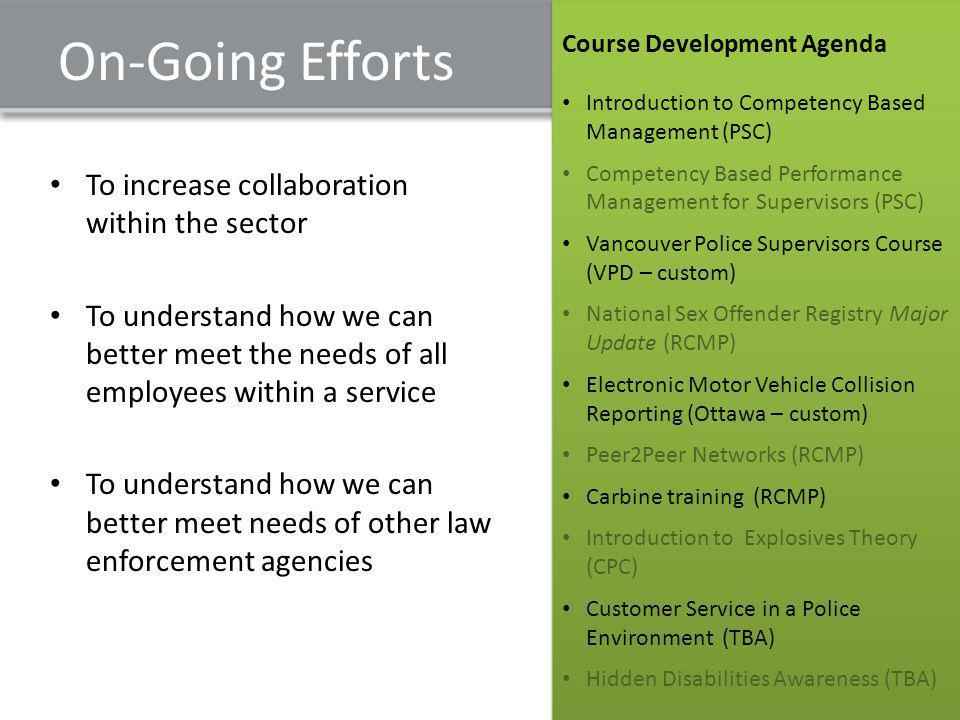On-Going Efforts To increase collaboration within the sector To understand how we can better meet the needs of all employees within a service To understand how we can better meet needs of other law enforcement agencies Course Development Agenda Introduction to Competency Based Management (PSC) Competency Based Performance Management for Supervisors (PSC) Vancouver Police Supervisors Course (VPD – custom) National Sex Offender Registry Major Update (RCMP) Electronic Motor Vehicle Collision Reporting (Ottawa – custom) Peer2Peer Networks (RCMP) Carbine training (RCMP) Introduction to Explosives Theory (CPC) Customer Service in a Police Environment (TBA) Hidden Disabilities Awareness (TBA) Course Development Agenda Introduction to Competency Based Management (PSC) Competency Based Performance Management for Supervisors (PSC) Vancouver Police Supervisors Course (VPD – custom) National Sex Offender Registry Major Update (RCMP) Electronic Motor Vehicle Collision Reporting (Ottawa – custom) Peer2Peer Networks (RCMP) Carbine training (RCMP) Introduction to Explosives Theory (CPC) Customer Service in a Police Environment (TBA) Hidden Disabilities Awareness (TBA)