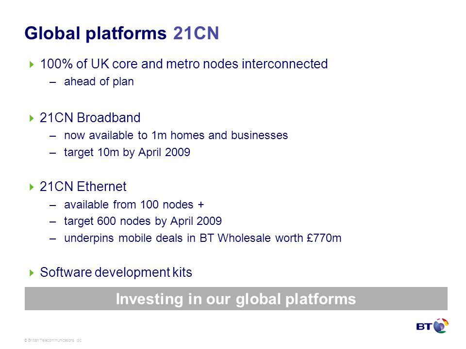 © British Telecommunications plc Global platforms 21CN 100% of UK core and metro nodes interconnected –ahead of plan 21CN Broadband –now available to 1m homes and businesses –target 10m by April 2009 21CN Ethernet –available from 100 nodes + –target 600 nodes by April 2009 –underpins mobile deals in BT Wholesale worth £770m Software development kits Investing in our global platforms