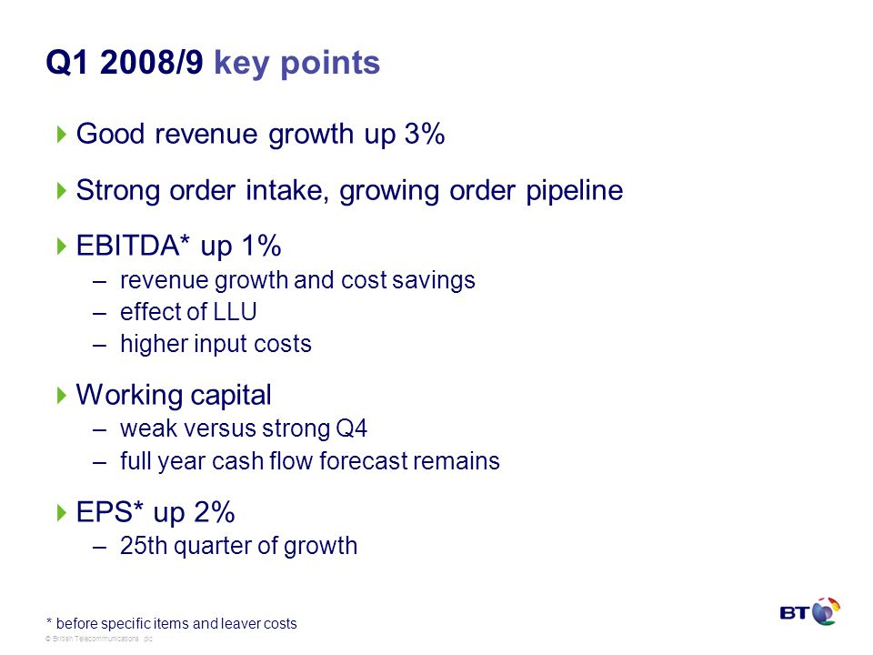 © British Telecommunications plc Q1 2008/9 key points Good revenue growth up 3% Strong order intake, growing order pipeline EBITDA* up 1% –revenue growth and cost savings –effect of LLU –higher input costs Working capital –weak versus strong Q4 –full year cash flow forecast remains EPS* up 2% –25th quarter of growth * before specific items and leaver costs